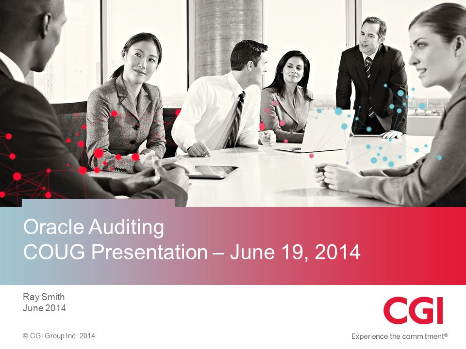 © CGI Group Inc. 2014 Oracle Auditing COUG Presentation – June 19, 2014 Ray Smith June 2014