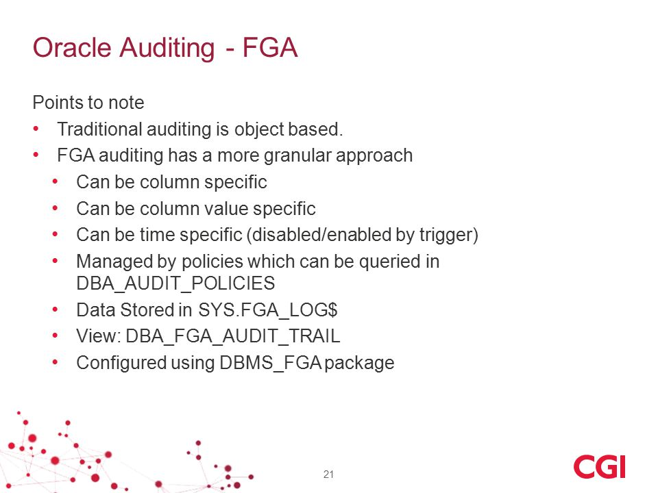 Oracle Auditing - FGA Points to note Traditional auditing is object based. FGA auditing has a more granular approach Can be column specific Can be col