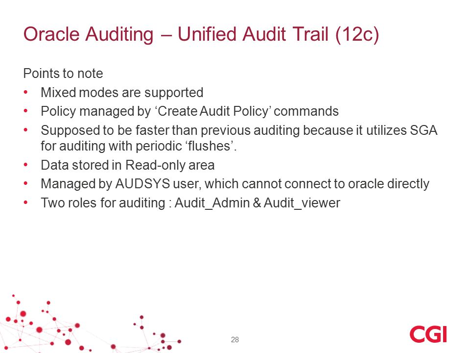 Oracle Auditing – Unified Audit Trail (12c) Points to note Mixed modes are supported Policy managed by 'Create Audit Policy' commands Supposed to be faster than previous auditing because it utilizes SGA for auditing with periodic 'flushes'.