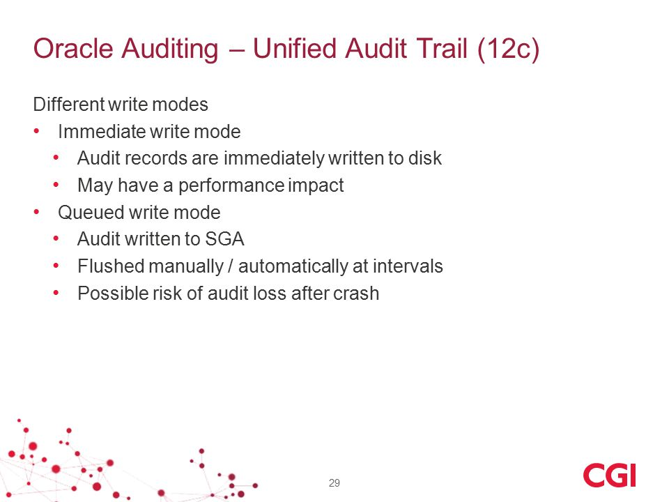 Oracle Auditing – Unified Audit Trail (12c) Different write modes Immediate write mode Audit records are immediately written to disk May have a performance impact Queued write mode Audit written to SGA Flushed manually / automatically at intervals Possible risk of audit loss after crash 29