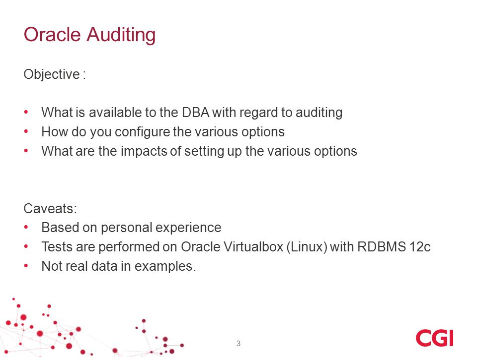 Oracle Auditing 3 Objective : What is available to the DBA with regard to auditing How do you configure the various options What are the impacts of setting up the various options Caveats: Based on personal experience Tests are performed on Oracle Virtualbox (Linux) with RDBMS 12c Not real data in examples.