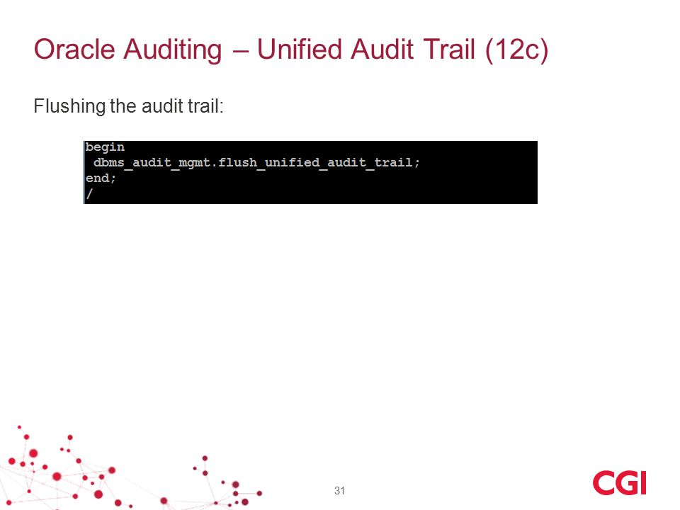 Oracle Auditing – Unified Audit Trail (12c) Flushing the audit trail: 31