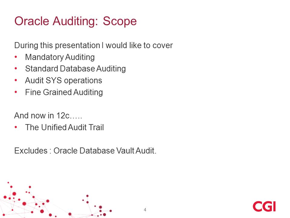 Oracle Auditing: Scope During this presentation I would like to cover Mandatory Auditing Standard Database Auditing Audit SYS operations Fine Grained Auditing And now in 12c…..