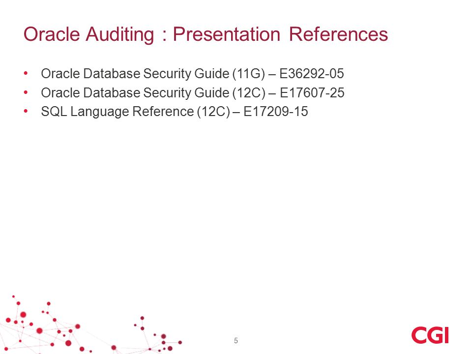 Oracle Auditing : Presentation References Oracle Database Security Guide (11G) – E36292-05 Oracle Database Security Guide (12C) – E17607-25 SQL Langua