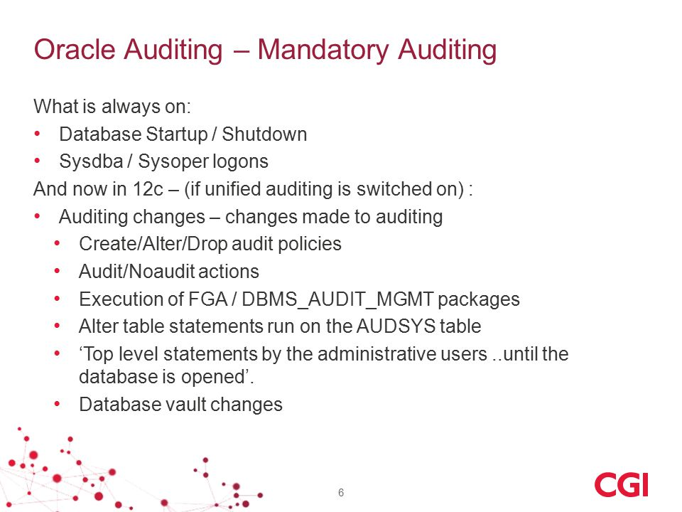 Oracle Auditing – Mandatory Auditing What is always on: Database Startup / Shutdown Sysdba / Sysoper logons And now in 12c – (if unified auditing is switched on) : Auditing changes – changes made to auditing Create/Alter/Drop audit policies Audit/Noaudit actions Execution of FGA / DBMS_AUDIT_MGMT packages Alter table statements run on the AUDSYS table 'Top level statements by the administrative users..until the database is opened'.