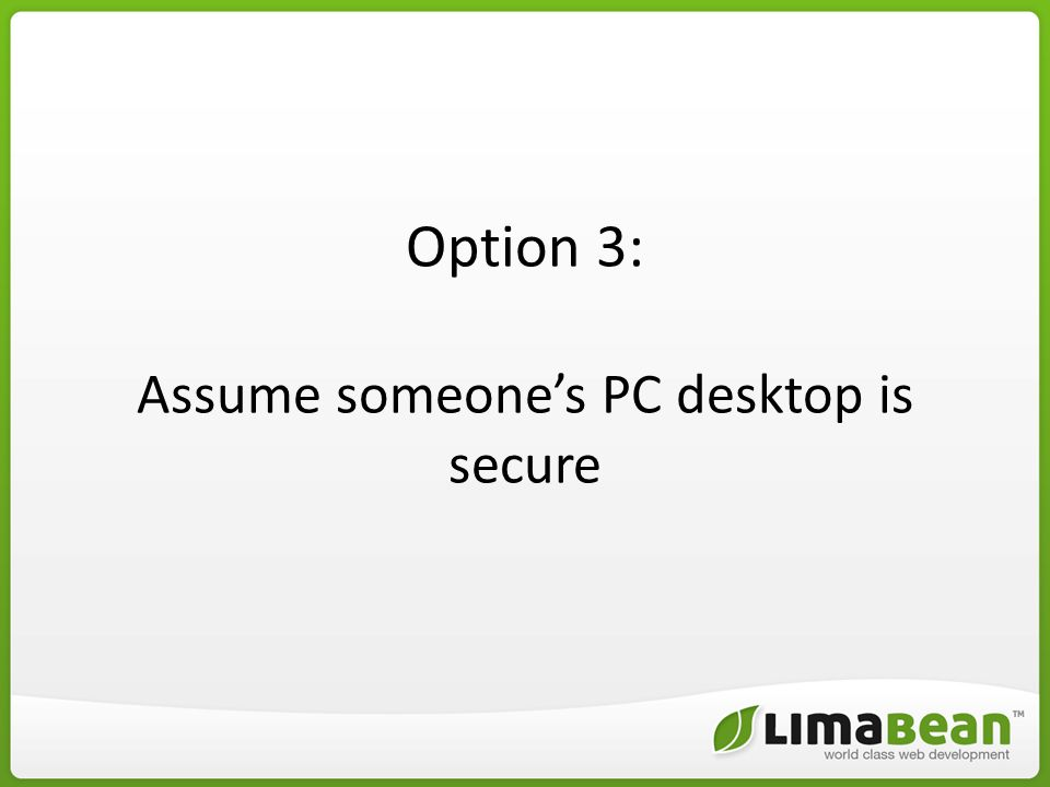 Option 3: Assume someone's PC desktop is secure