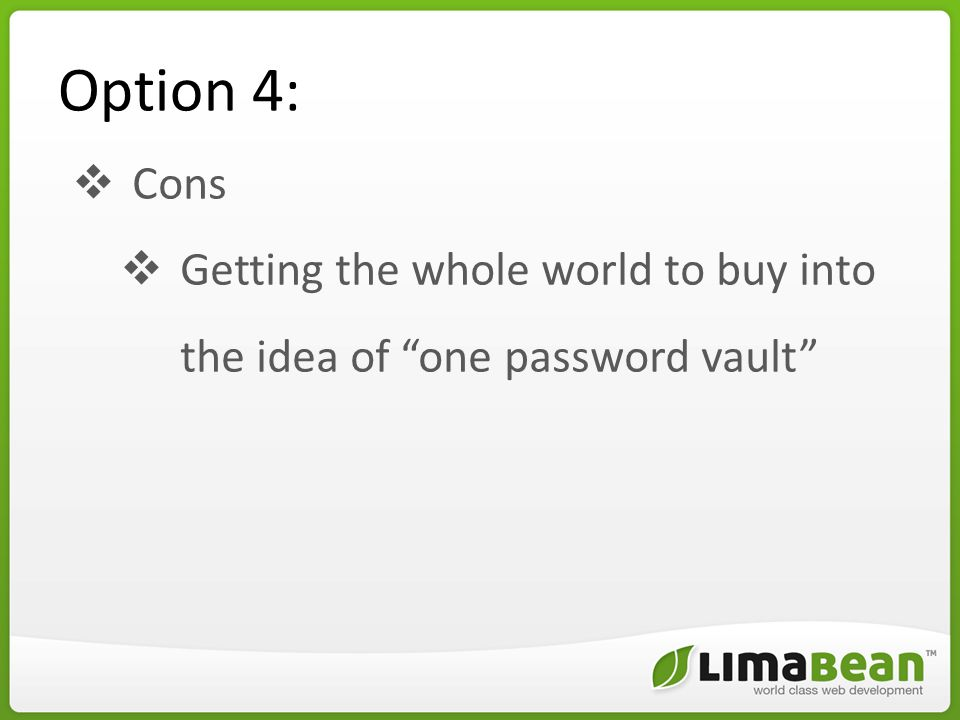 Option 4:  Cons  Getting the whole world to buy into the idea of one password vault