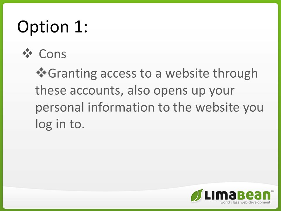 Option 1:  Cons  Granting access to a website through these accounts, also opens up your personal information to the website you log in to.