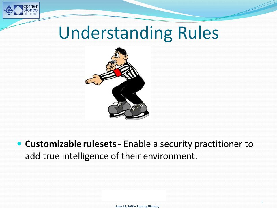 5 Understanding Rules Customizable rulesets - Enable a security practitioner to add true intelligence of their environment.