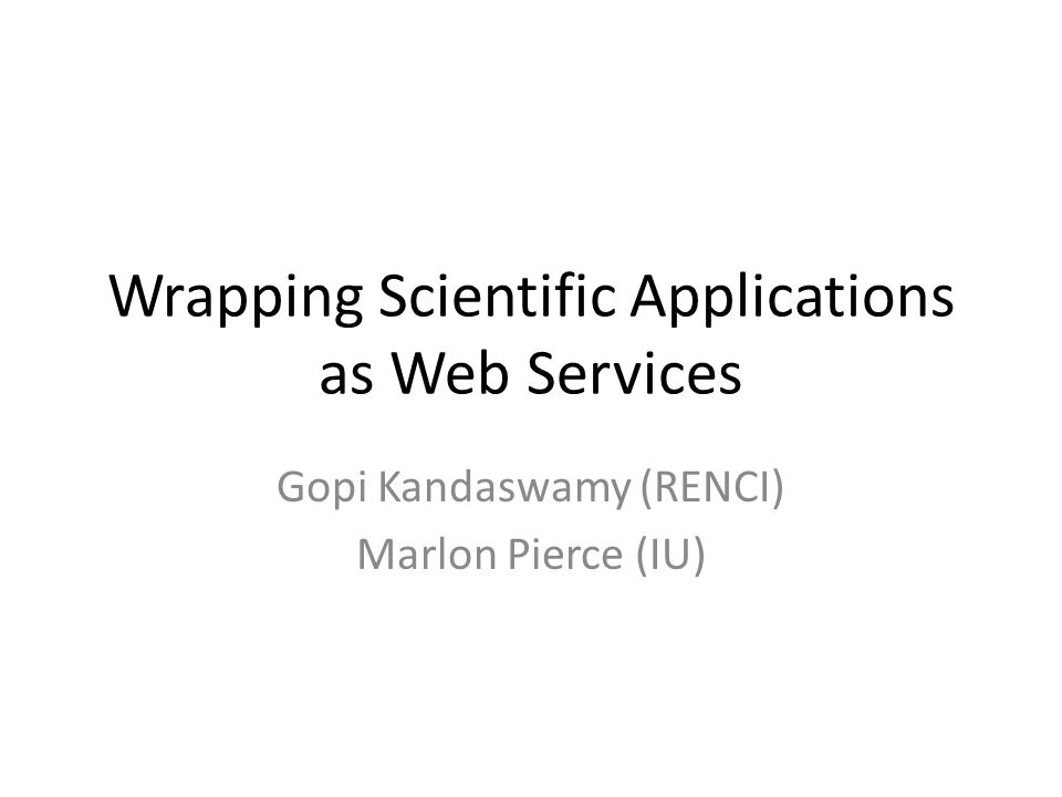 Wrapping Scientific Applications as Web Services Gopi Kandaswamy (RENCI) Marlon Pierce (IU)
