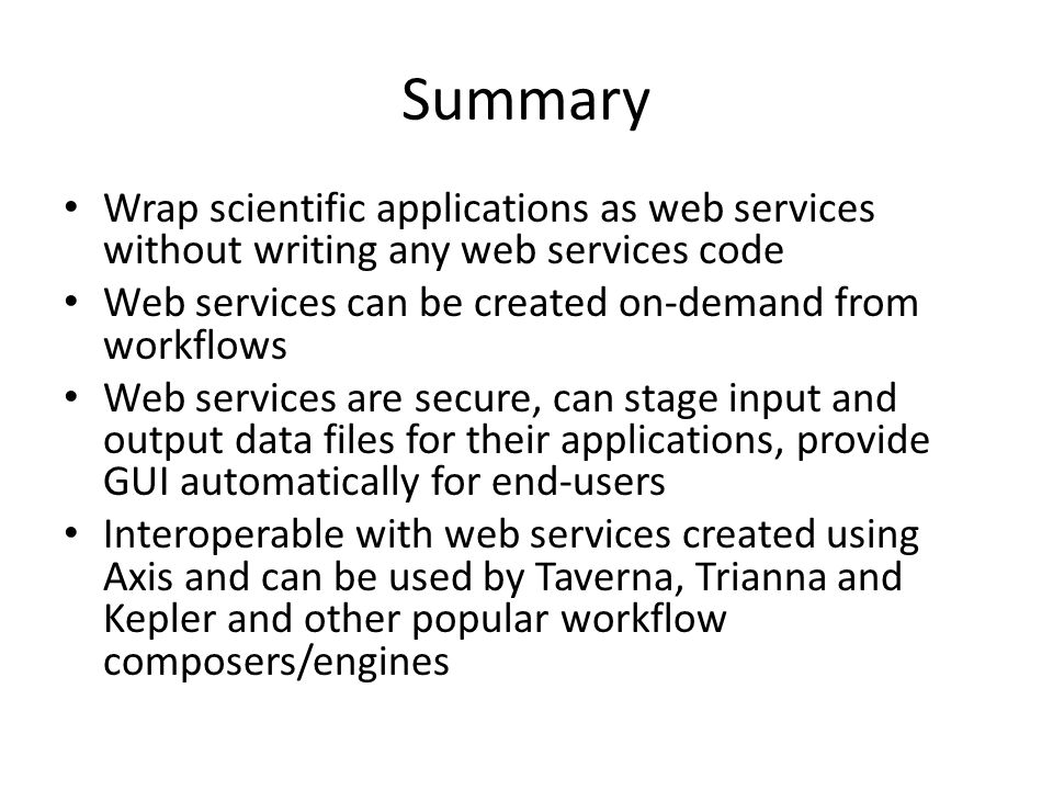 Summary Wrap scientific applications as web services without writing any web services code Web services can be created on-demand from workflows Web services are secure, can stage input and output data files for their applications, provide GUI automatically for end-users Interoperable with web services created using Axis and can be used by Taverna, Trianna and Kepler and other popular workflow composers/engines