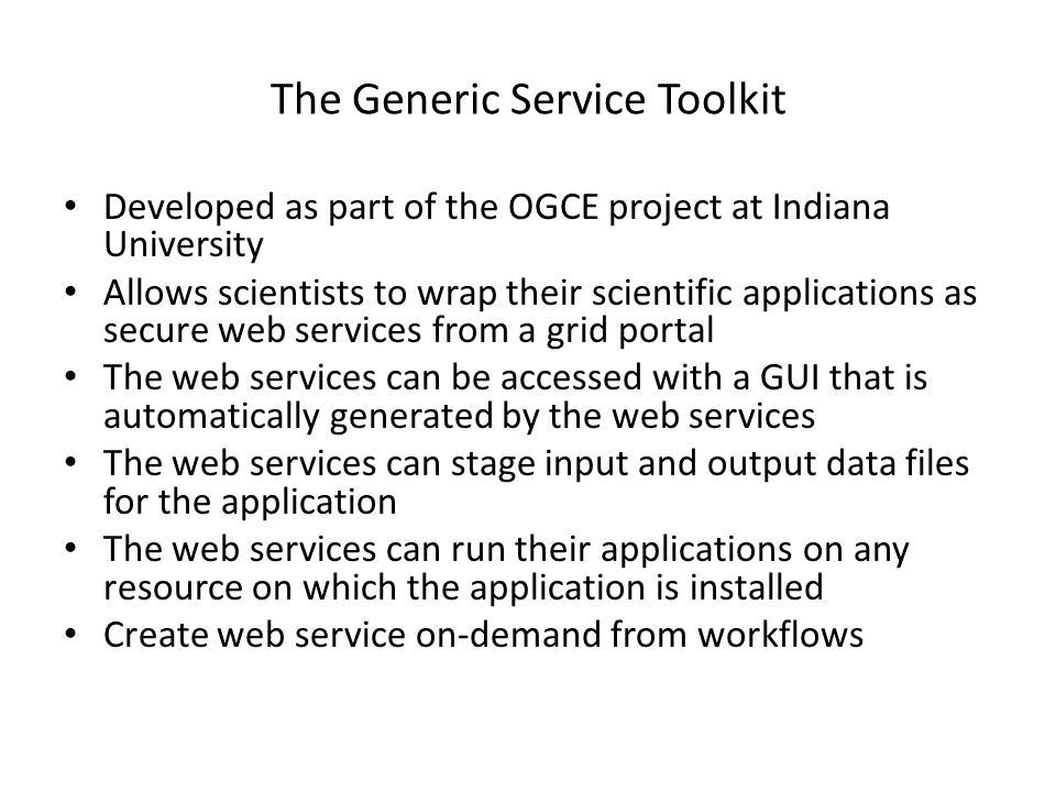 The Generic Service Toolkit Developed as part of the OGCE project at Indiana University Allows scientists to wrap their scientific applications as sec