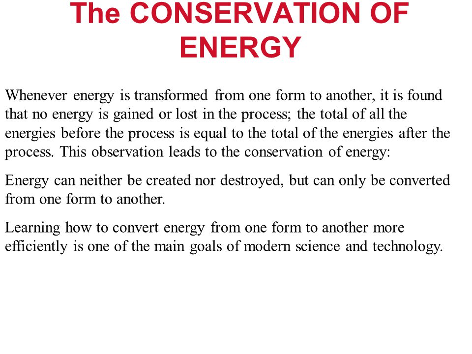 The CONSERVATION OF ENERGY Whenever energy is transformed from one form to another, it is found that no energy is gained or lost in the process; the t