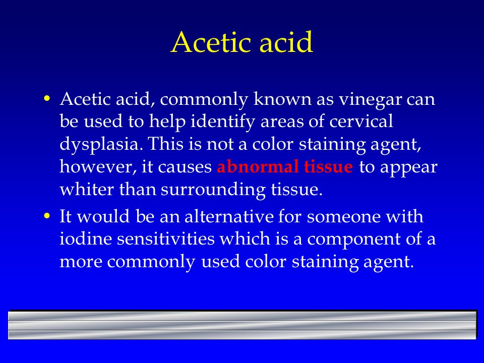 Acetic acid Acetic acid, commonly known as vinegar can be used to help identify areas of cervical dysplasia. This is not a color staining agent, howev