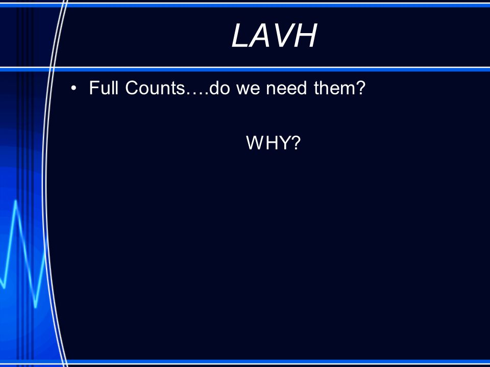 LAVH Full Counts….do we need them? WHY?