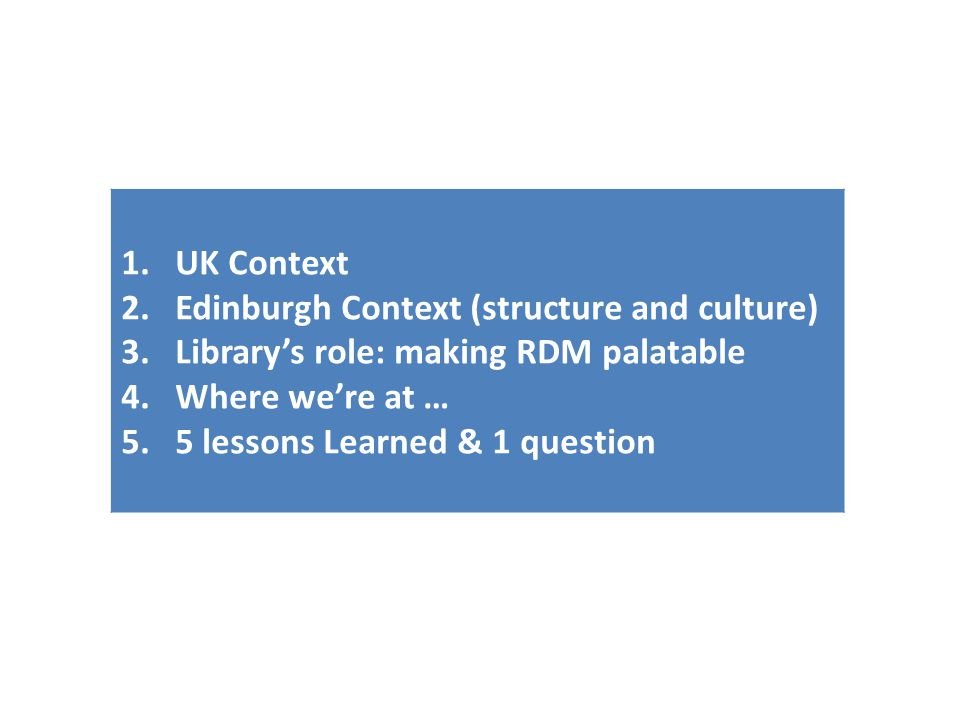 1.UK Context 2.Edinburgh Context (structure and culture) 3.Library's role: making RDM palatable 4.Where we're at … 5.5 lessons Learned & 1 question