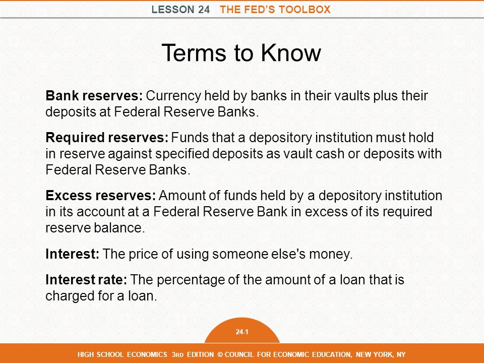 LESSON 24 THE FED'S TOOLBOX 24-2 HIGH SCHOOL ECONOMICS 3 RD EDITION © COUNCIL FOR ECONOMIC EDUCATION, NEW YORK, NY Federal funds market: The market in which banks can borrow or lend reserves, allowing banks temporarily short of their required reserves to borrow from banks that have excess reserves.