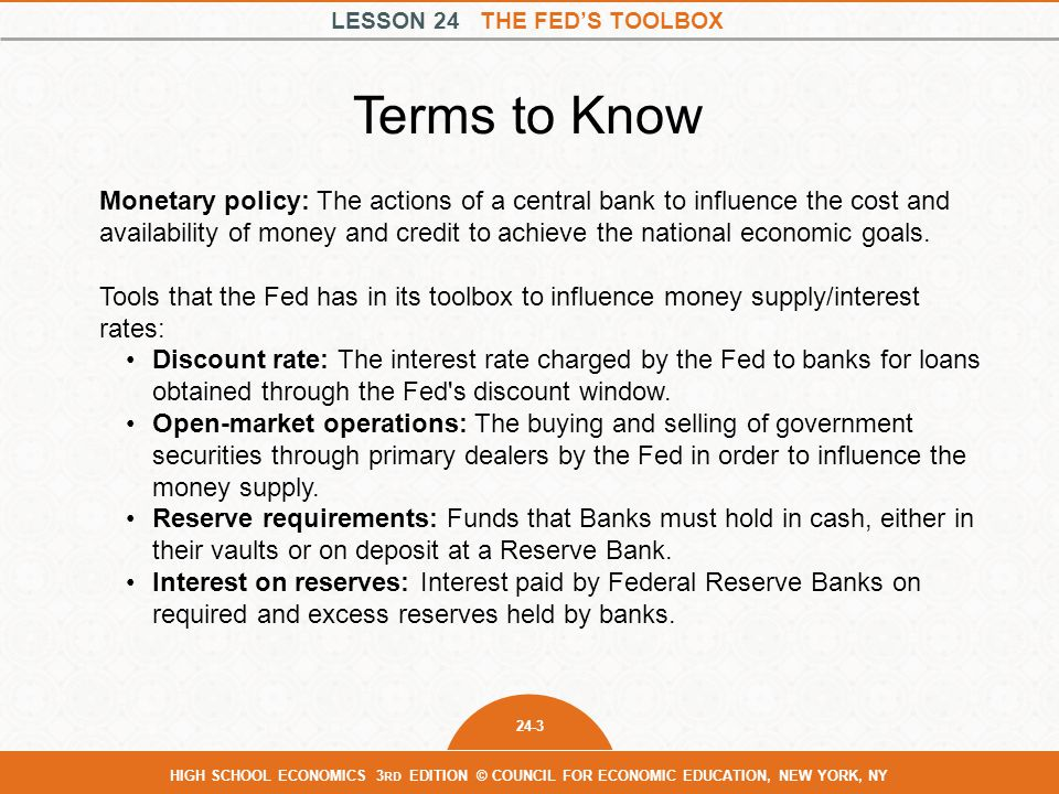 LESSON 24 THE FED'S TOOLBOX 24-3 HIGH SCHOOL ECONOMICS 3 RD EDITION © COUNCIL FOR ECONOMIC EDUCATION, NEW YORK, NY Monetary policy: The actions of a central bank to influence the cost and availability of money and credit to achieve the national economic goals.
