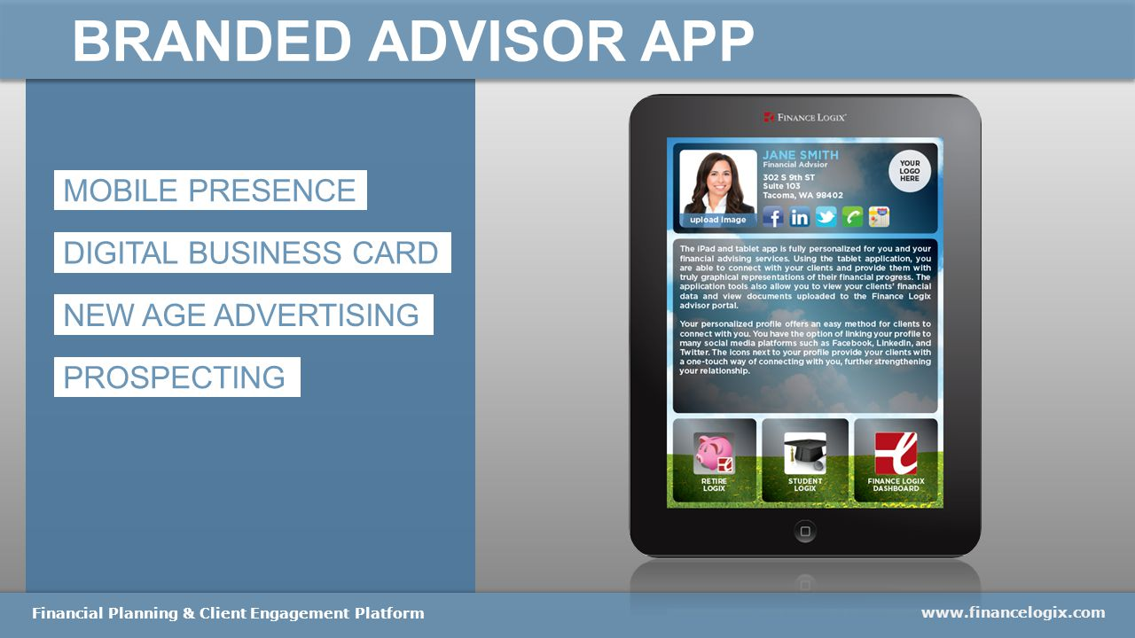 BRANDED ADVISOR APP www.financelogix.com Financial Planning & Client Engagement Platform MOBILE PRESENCE DIGITAL BUSINESS CARD NEW AGE ADVERTISING PROSPECTING