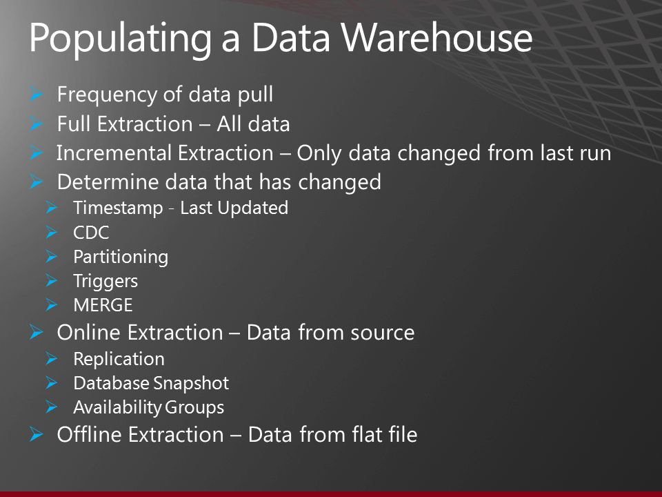  Frequency of data pull  Full Extraction – All data  Incremental Extraction – Only data changed from last run  Determine data that has changed  Timestamp - Last Updated  CDC  Partitioning  Triggers  MERGE  Online Extraction – Data from source  Replication  Database Snapshot  Availability Groups  Offline Extraction – Data from flat file Populating a Data Warehouse