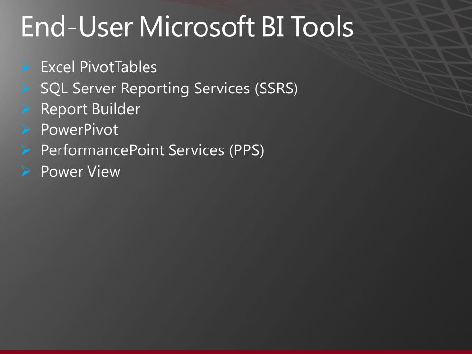  Excel PivotTables  SQL Server Reporting Services (SSRS)  Report Builder  PowerPivot  PerformancePoint Services (PPS)  Power View End-User Microsoft BI Tools