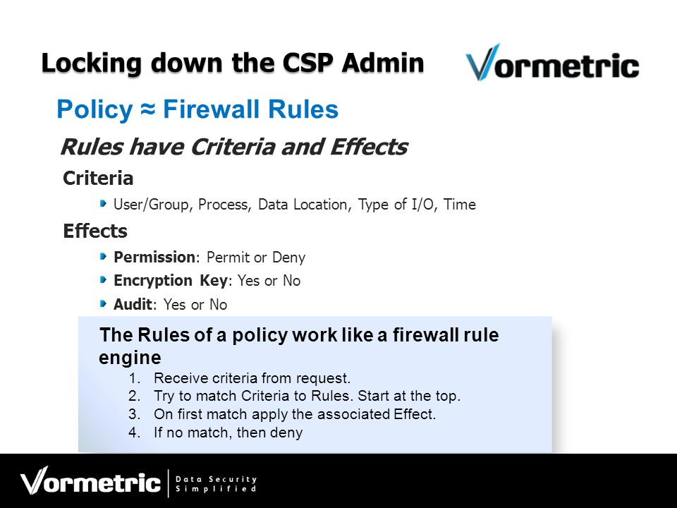 Locking down the CSP Admin Policy ≈ Firewall Rules Rules have Criteria and Effects Criteria User/Group, Process, Data Location, Type of I/O, Time Effe
