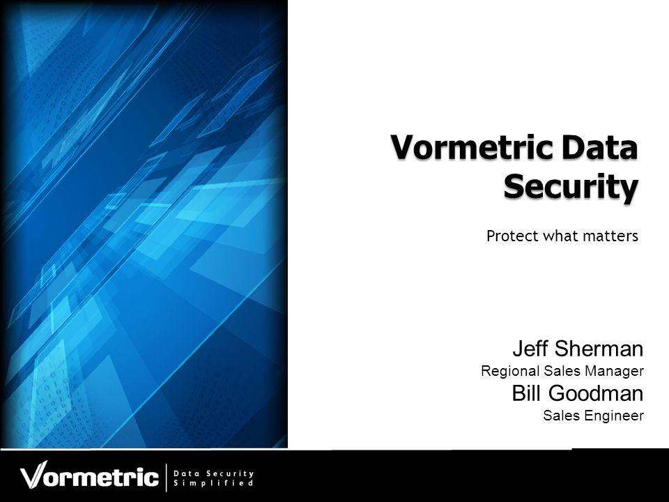 Vormetric Data Security Protect what matters Jeff Sherman Regional Sales Manager Bill Goodman Sales Engineer