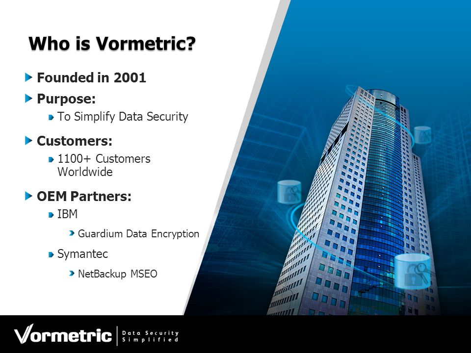Who is Vormetric? Founded in 2001 Purpose: To Simplify Data Security Customers: 1100+ Customers Worldwide OEM Partners: IBM Guardium Data Encryption S