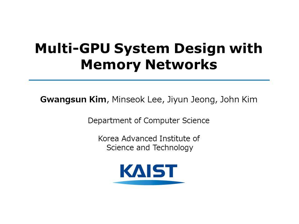 Multi-GPU System Design with Memory Networks Gwangsun Kim, Minseok Lee, Jiyun Jeong, John Kim Department of Computer Science Korea Advanced Institute of Science and Technology