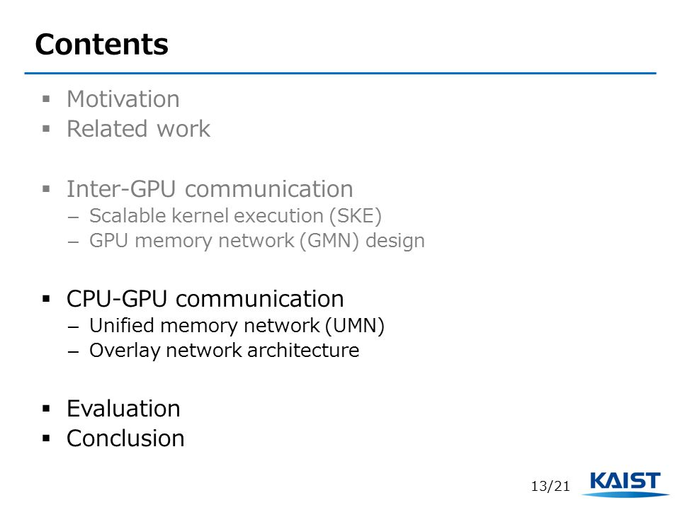 Contents  Motivation  Related work  Inter-GPU communication – Scalable kernel execution (SKE) – GPU memory network (GMN) design  CPU-GPU communication – Unified memory network (UMN) – Overlay network architecture  Evaluation  Conclusion 13/21