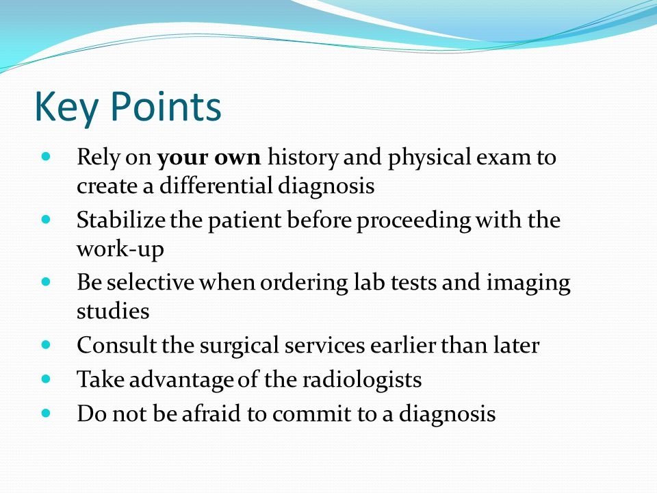 Key Points Rely on your own history and physical exam to create a differential diagnosis Stabilize the patient before proceeding with the work-up Be selective when ordering lab tests and imaging studies Consult the surgical services earlier than later Take advantage of the radiologists Do not be afraid to commit to a diagnosis