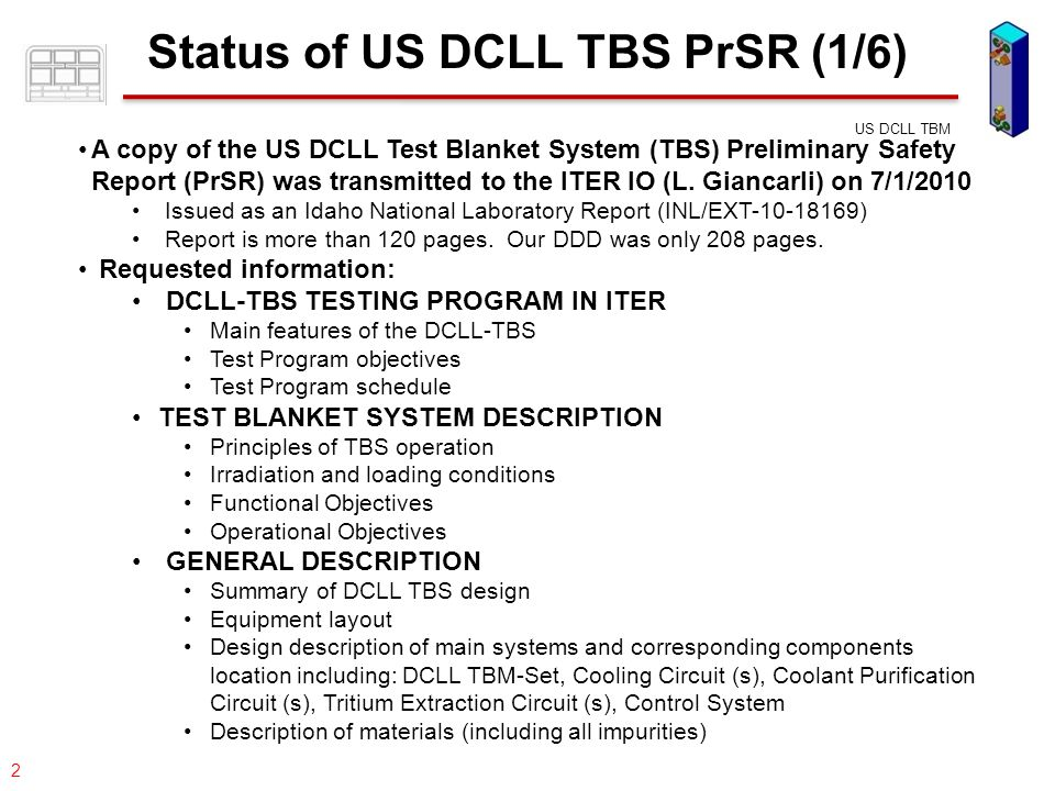 077-05/rs US DCLL TBM 3 Status of US DCLL TBS PrSR (2/6) Requested information (cont.): ACTIVATION AND HAZARDOUS INVENTORIES Radioactive Inventory and Decay Heat Dose rate from these inventories Biological Potential Hazards for inhalation and ingestion Major troublesome radioisotope TBS COMPONENT CLASSIFICATIONS List of all TBS components Safety Important Component classification Pressure Equipment Directive (PED)/Equipment Safety Pressure Nuclear (ESPN) classification Quality classification Seismic classification GENERAL OPERATIONAL STATES AND CONTROL PRINCIPLES IN THE VARIOUS ITER OPERATIONAL STATES DCLL TBM-Set components Cooling Circuit (s) Coolant Purification Circuit Tritium Extraction Circuit (s) Control System 
