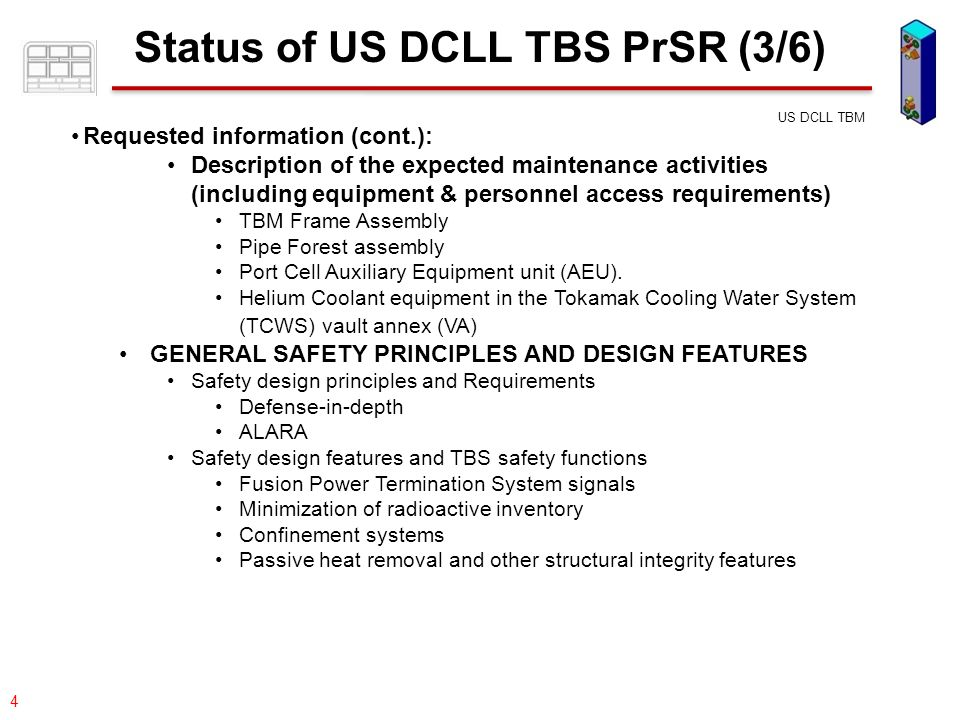 077-05/rs US DCLL TBM 5 Status of US DCLL TBS PrSR (4/6) Requested information (cont.): DESCRIPTION OF POTENTIAL HAZARDS and ADOPTED SAFETY MEASURES Direct Radiation Fields Tritium Activated Products Cryogenic liquids Potential chemical reactions Hydrogen Deflagrations/Detonations Fire Other potential source terms GENERAL SAFETY OBJECTIVES AND RELEASE GUIDELINES ITER zoning for Radiation, Ventilation, Beryllium, Fire, and Magnetic Field and TBS compliance with them General safety objectives (Dose Limits) Estimated releases