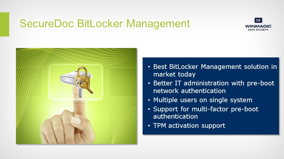 Best BitLocker Management solution in market today Better IT administration with pre-boot network authentication Multiple users on single system Support for multi-factor pre-boot authentication TPM activation support Best BitLocker Management solution in market today Better IT administration with pre-boot network authentication Multiple users on single system Support for multi-factor pre-boot authentication TPM activation support