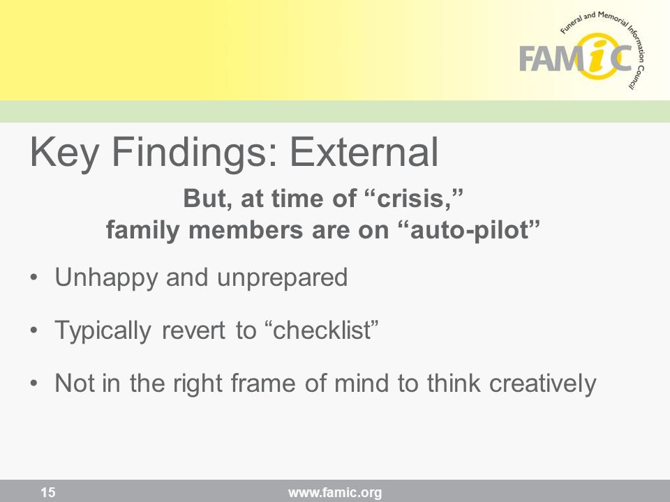 But, at time of crisis, family members are on auto-pilot Unhappy and unprepared Typically revert to checklist Not in the right frame of mind to think creatively Key Findings: External www.famic.org 15