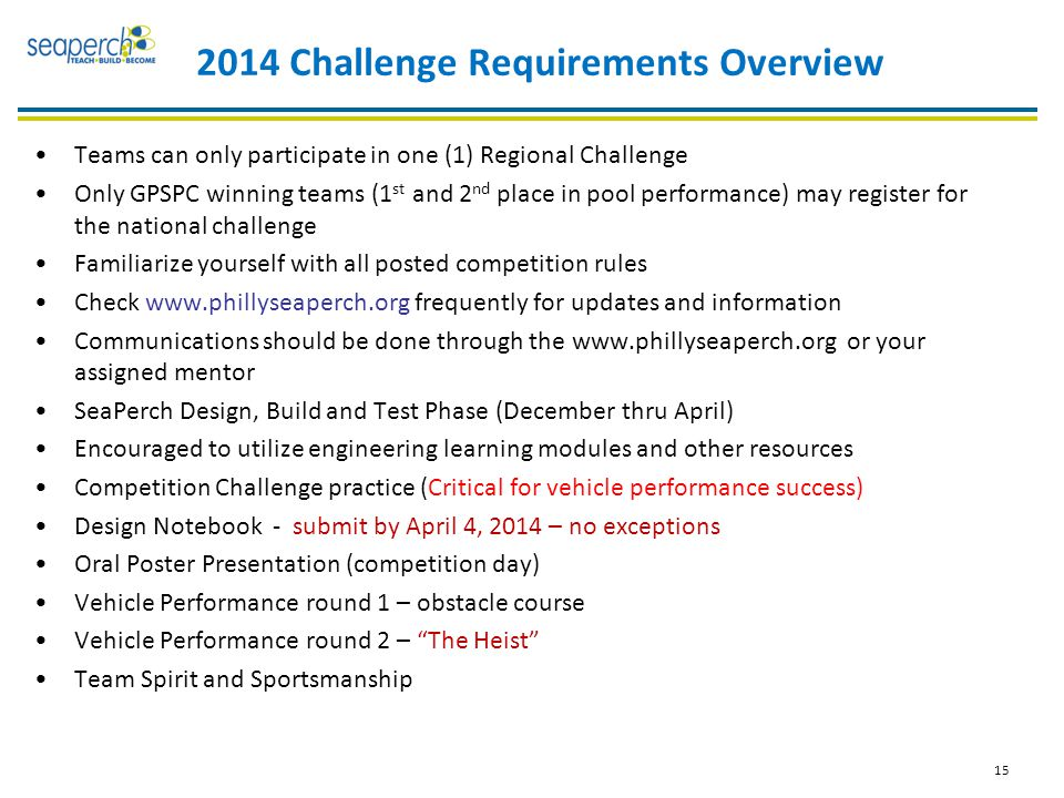 2014 Challenge Requirements Overview Teams can only participate in one (1) Regional Challenge Only GPSPC winning teams (1 st and 2 nd place in pool performance) may register for the national challenge Familiarize yourself with all posted competition rules Check www.phillyseaperch.org frequently for updates and information Communications should be done through the www.phillyseaperch.org or your assigned mentor SeaPerch Design, Build and Test Phase (December thru April) Encouraged to utilize engineering learning modules and other resources Competition Challenge practice (Critical for vehicle performance success) Design Notebook - submit by April 4, 2014 – no exceptions Oral Poster Presentation (competition day) Vehicle Performance round 1 – obstacle course Vehicle Performance round 2 – The Heist Team Spirit and Sportsmanship 15