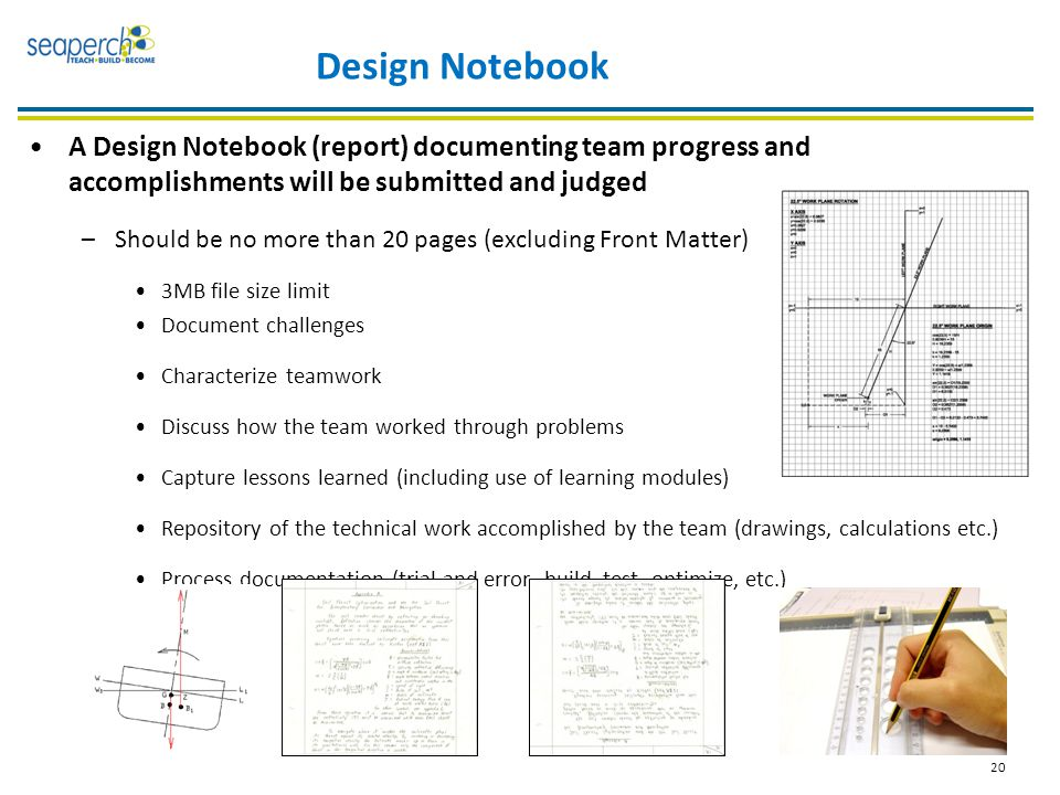 20 Design Notebook A Design Notebook (report) documenting team progress and accomplishments will be submitted and judged –Should be no more than 20 pages (excluding Front Matter) 3MB file size limit Document challenges Characterize teamwork Discuss how the team worked through problems Capture lessons learned (including use of learning modules) Repository of the technical work accomplished by the team (drawings, calculations etc.) Process documentation (trial and error, build, test, optimize, etc.)