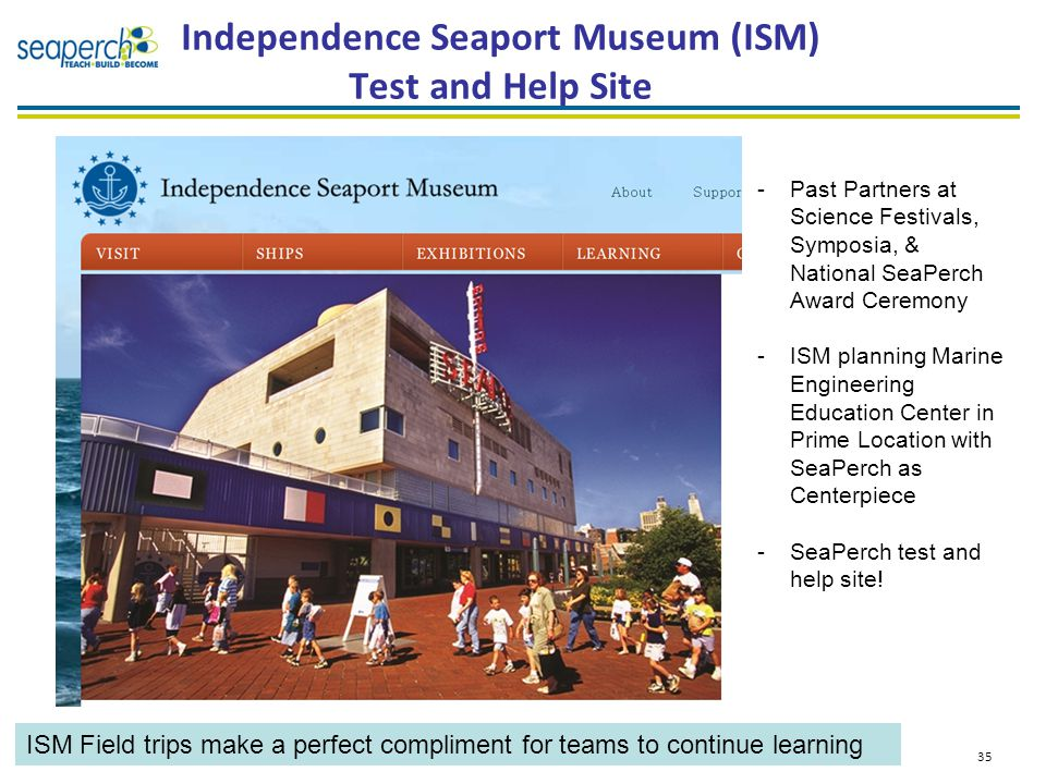 Independence Seaport Museum (ISM) Test and Help Site 35 -Past Partners at Science Festivals, Symposia, & National SeaPerch Award Ceremony -ISM planning Marine Engineering Education Center in Prime Location with SeaPerch as Centerpiece -SeaPerch test and help site.