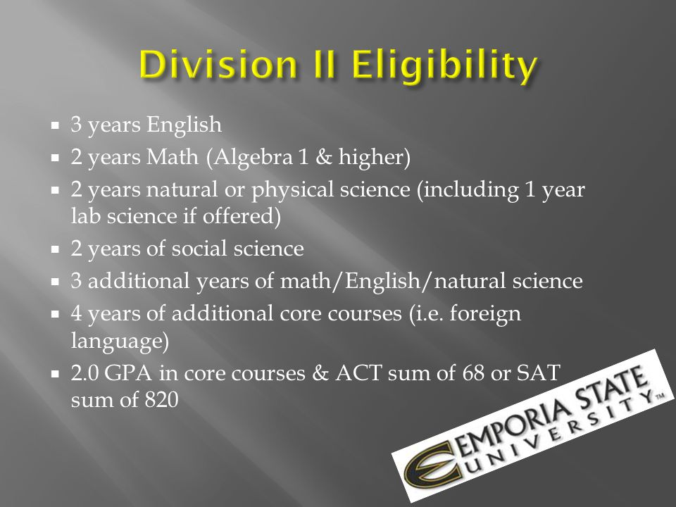  2.3 GPA in minimum 16 core classes  4 years/English  3 years/Algebra 1 & higher  2 years/natural or physical science (1 year of lab science if offered by HS)  1 extra year English/math or science  2 years social science  4 years of extra core courses (foreign language etc.)  Combined SAT/ACT sum score that matches sliding scale