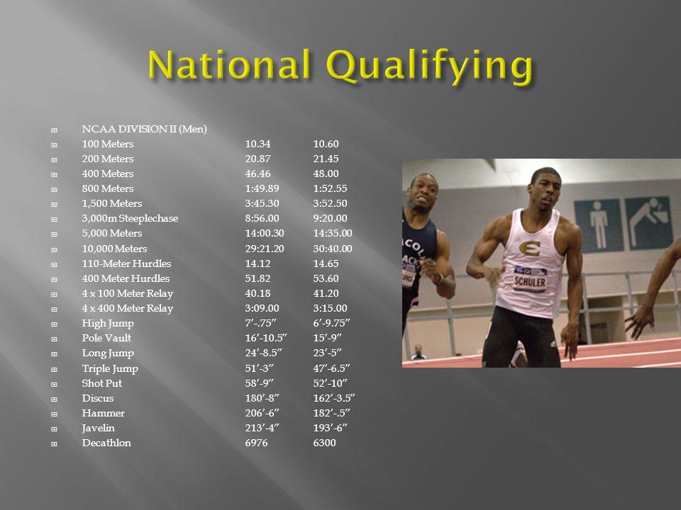  NCAA DIVISION II (Men)  100 Meters 10.3410.60  200 Meters 20.8721.45  400 Meters 46.46 48.00  800 Meters 1:49.89 1:52.55  1,500 Meters 3:45.30 3:52.50  3,000m Steeplechase 8:56.00 9:20.00  5,000 Meters 14:00.30 14:35.00  10,000 Meters 29:21.20 30:40.00  110-Meter Hurdles 14.12 14.65  400 Meter Hurdles 51.82 53.60  4 x 100 Meter Relay 40.18 41.20  4 x 400 Meter Relay 3:09.00 3:15.00  High Jump 7'-.75 6'-9.75  Pole Vault 16'-10.5 15'-9  Long Jump 24'-8.5 23'-5  Triple Jump51'-3 47'-6.5  Shot Put 58'-9 52'-10  Discus 180'-8 162'-3.5  Hammer 206'-6 182'-.5  Javelin 213'-4 193'-6  Decathlon6976 6300
