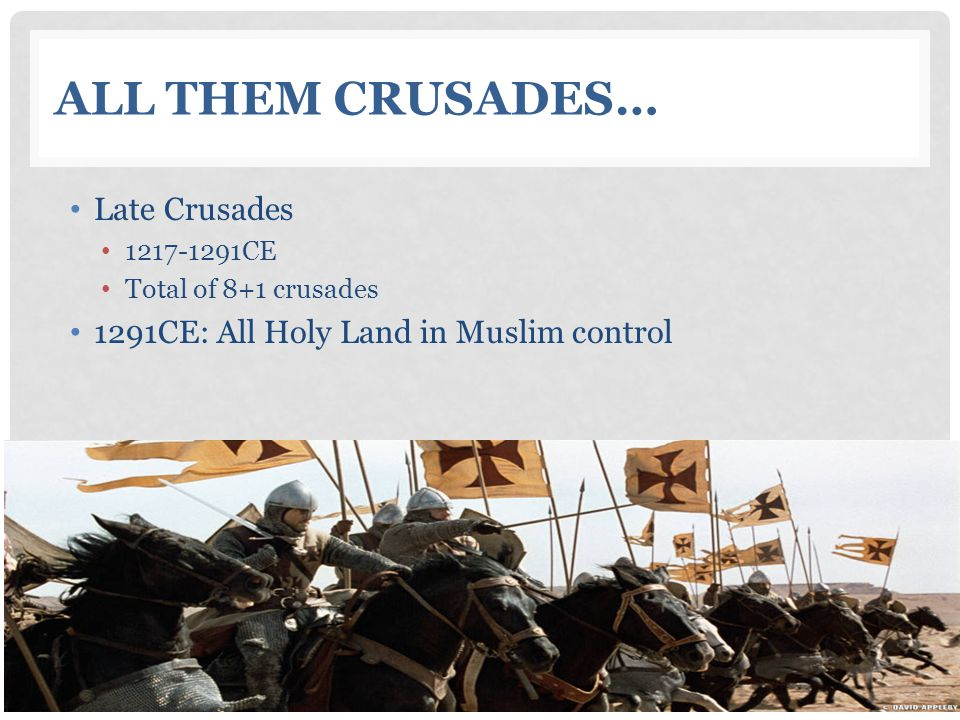 ALL THEM CRUSADES… Late Crusades 1217-1291CE Total of 8+1 crusades 1291CE: All Holy Land in Muslim control