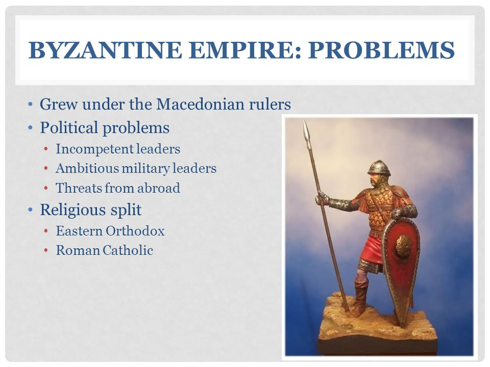 BYZANTINE EMPIRE: PROBLEMS Grew under the Macedonian rulers Political problems Incompetent leaders Ambitious military leaders Threats from abroad Religious split Eastern Orthodox Roman Catholic