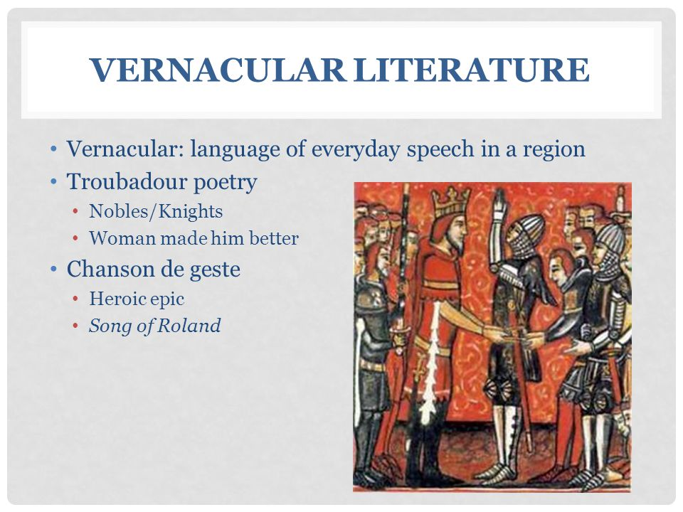Vernacular: language of everyday speech in a region Troubadour poetry Nobles/Knights Woman made him better Chanson de geste Heroic epic Song of Roland