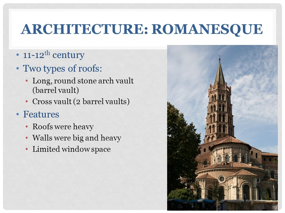 11-12 th century Two types of roofs: Long, round stone arch vault (barrel vault) Cross vault (2 barrel vaults) Features Roofs were heavy Walls were bi