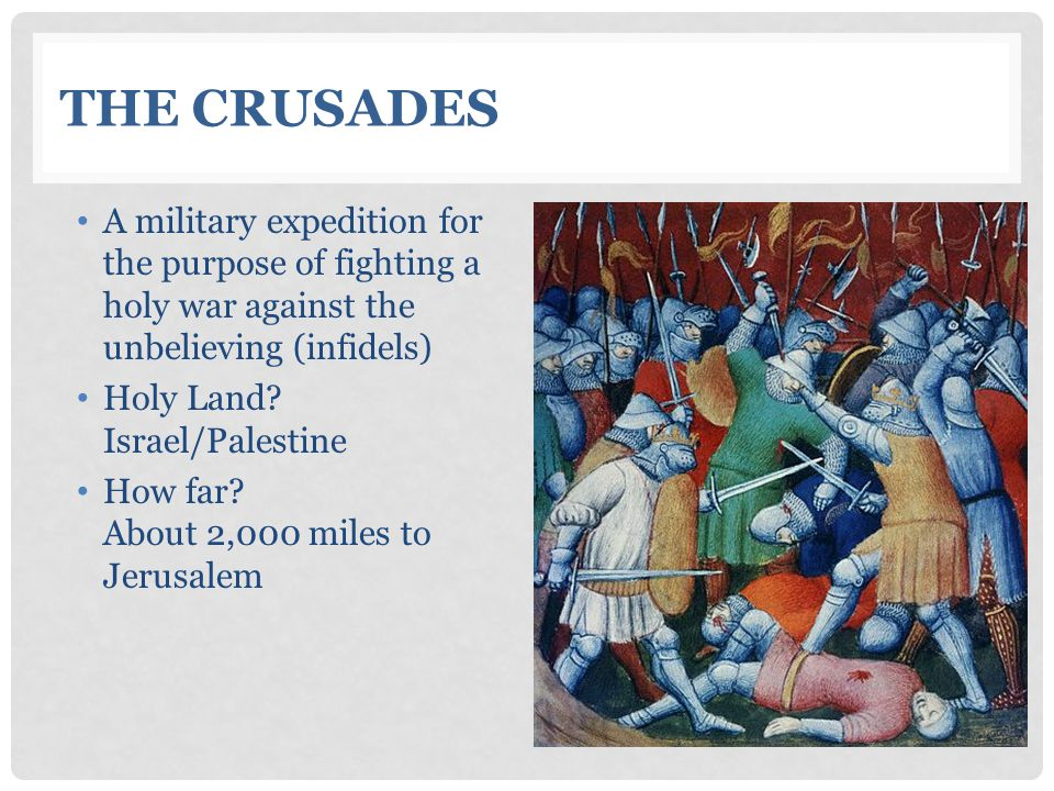 THE CRUSADES A military expedition for the purpose of fighting a holy war against the unbelieving (infidels) Holy Land.