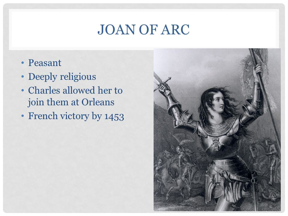 JOAN OF ARC Peasant Deeply religious Charles allowed her to join them at Orleans French victory by 1453