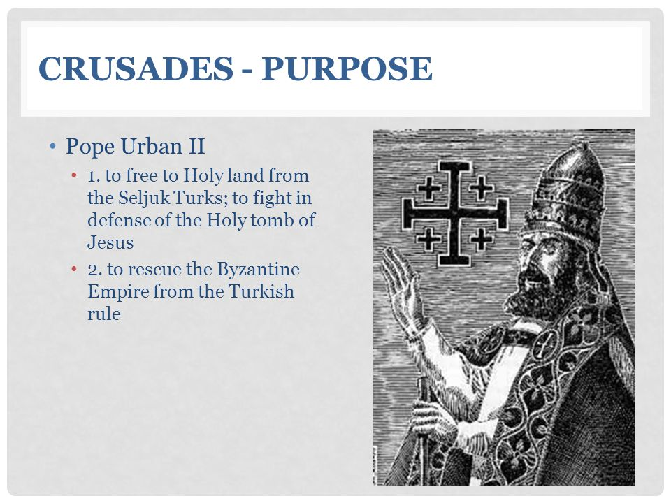 CRUSADES - PURPOSE Pope Urban II 1. to free to Holy land from the Seljuk Turks; to fight in defense of the Holy tomb of Jesus 2. to rescue the Byzanti