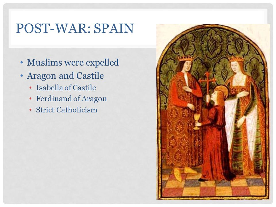 POST-WAR: SPAIN Muslims were expelled Aragon and Castile Isabella of Castile Ferdinand of Aragon Strict Catholicism