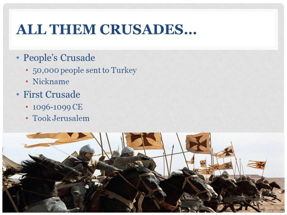ALL THEM CRUSADES… People's Crusade 50,000 people sent to Turkey Nickname First Crusade 1096-1099 CE Took Jerusalem