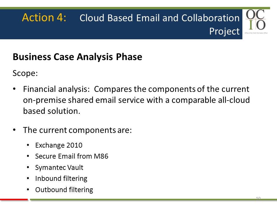 Action 4: Cloud Based Email and Collaboration Project Business Case Analysis Phase Scope: Financial analysis: Compares the components of the current on-premise shared email service with a comparable all-cloud based solution.